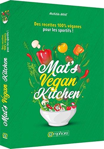 Mat'S Vegan Kitchen des Recettes 100% Vegan pour les Sportifs ! par Mahe Mathilde