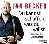 Du kannst schaffen, was du willst: Die Kunst der Selbsthypnose - Jan Becker