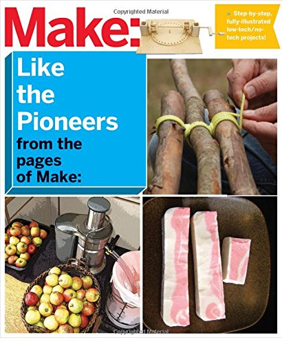 Make: Like The Pioneers: A Day in the Life with Sustainable, Low-Tech/No-Tech Solutions (Make Magazine)