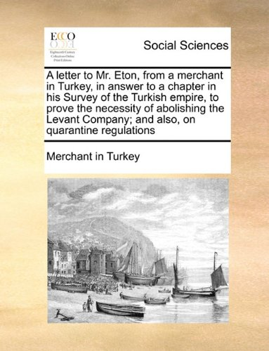 A letter to Mr. Eton, from a merchant in Turkey, in answer to a chapter in his Survey of the Turkish empire, to prove the necessity of abolishing the ... Company; and also, on quarantine regulations