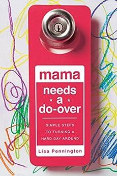 Mama Needs a Do-Over: Simple Steps to Turning a Hard Day Around (English Edition) di [Pennington, Lisa]