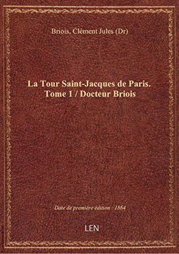 La Tour Saint-Jacques de Paris. Tome 1 / Docteur Briois