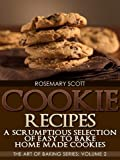 Cookie Recipes:A Scrumptious Selection of Easy to Bake Home Made Cookies (The Art of Baking Series Book 2)