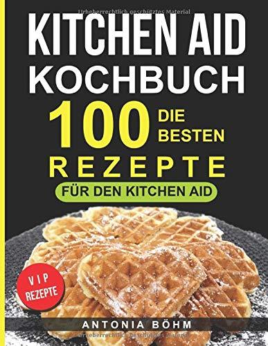Kitchen Aid Kochbuch: Die 100 besten Rezepte