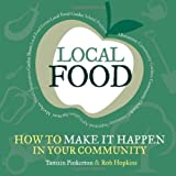 Local Food: How to Make it Happen in Your Community: How to Unleash a Food Revolution Where You Live (Transition Guides) by Tamzin Pinkerton and Rob Hopkins (2009) Paperback
