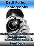 DSLR Portrait Photography: Simple techniques how to create beautiful pictures using your DSLR camera (DSLR Photography Book 2)