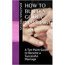 How To Build A Godly Marriage: A Ten Point Guide to Become a Successful Marriage (Christian Books For Life) (English Edition)
