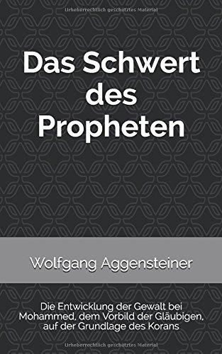 Das Schwert des Propheten: Die Entwicklung der Gewalt bei Mohammed, dem Vorbild der Gläubigen, auf der Grundlage des Korans