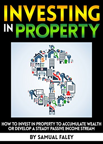Investing in Property: How to Invest in Property to Accumulate Wealth or Develop a Steady Passive Income Stream (English Edition)