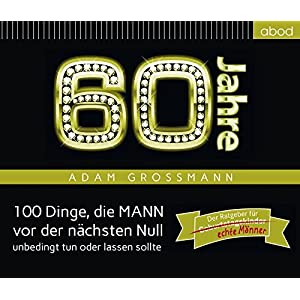 60 Jahre: 100 Dinge, die MANN vor der nächsten Null unbedingt tun oder lassen sollte: Der Ratgeber für Geburtstagskinder/echte Männer