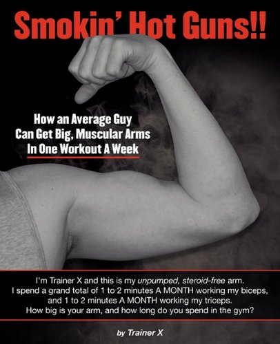 Smokin' Hot Guns!!: How an Average Guy Can Get Big, Muscular Arms In One Workout A Week por Trainer X