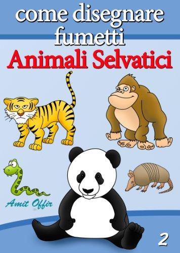 Disegno per Bambini: Come Disegnare Fumetti - Animali Selvatici (Imparare a Disegnare Vol. 2)