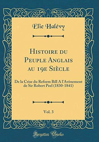 Histoire Du Peuple Anglais Au 19e Siècle, Vol. 3: de la Crise Du Reform Bill a l'Avènement de Sir Robert Peel (1830-1841) (Classic Reprint) par Elie Halevy