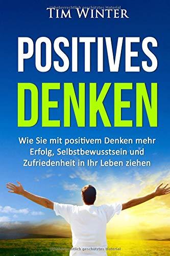 Positives Denken: Wie Sie mit positivem Denken mehr Erfolg, Selbstbewusstsein und Zufriedenheit in Ihr Leben ziehen (positives Mindset, Glück, positives Denken lernen, Energie, glücklich sein, Band 1)