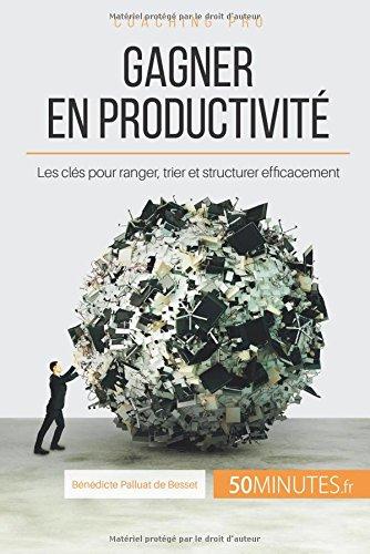 Gagner en productivité: Les clés pour ranger, trier et structurer efficacement par Bénédicte Palluat de Besset