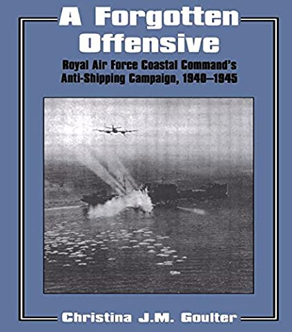 A Forgotten Offensive: Royal Air Force Coastal Command's Anti-Shipping Campaign 1940-1945: Royal Air Force Coastal Command's Anti-shipping Campaign, 1940-45 (Studies in Air