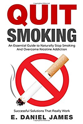 Quit Smoking: An Essential Guide To Naturally Stop Smoking And Overcome Nicotine Addiction Successful Solutions That Really Work by Independently published