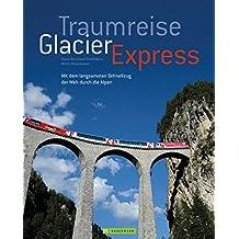 Traumreise Glacier Express: Auf Schienen durch die Schweizer Alpen (Bruckmann Exquisit)