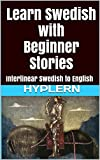 Learn Swedish with Beginner Stories: Interlinear Swedish to English (Learn Swedish with Interlinear Stories for Beginners and Advanced Readers Book 1) (English Edition)