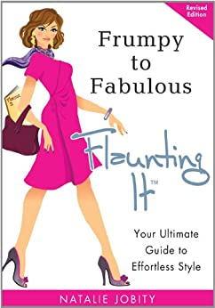 Frumpy to Fabulous: Flaunting It. Your Ultimate Guide to Effortless Style (Revised Edition) by [Jobity, Natalie]