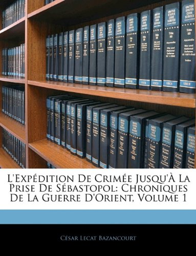 L'Exp Dition de Crim E Jusqu' La Prise de S Bastopol: Chroniques de La Guerre D'Orient, Volume 1