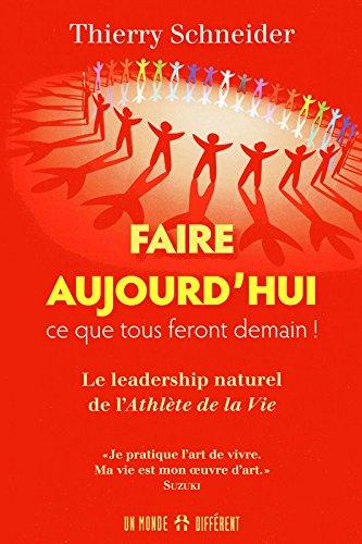 Faire aujourd'hui ce que tous feront demain ! : Le leadership naturel de l'Athlète de la Vie par Thierry Schneider