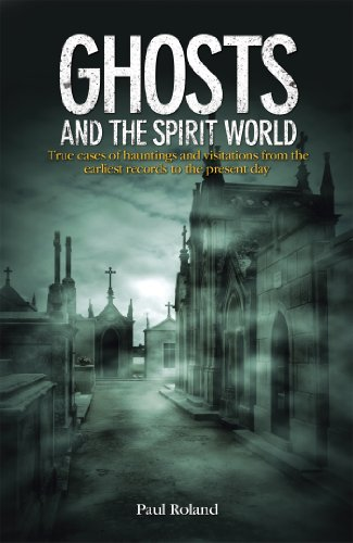 Ghosts and the Spirit World: True cases of hauntings and visitations from the earliest records to the present day (English Edition)