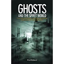 Ghosts and the Spirit World: True cases of hauntings and visitations from the earliest records to the present day