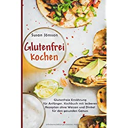 Glutenfrei Kochen: Glutenfreie Ernährung für Anfänger. Kochbuch mit leckeren Rezepten ohne Weizen und Dinkel für den gesunden Genuss