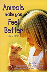 Animals Make You Feel Better: Real Life Stories of How Pets and Wild Animals Have Helped Their Human Friends by John G. Sutton (1998-06-02)