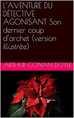 L'AVENTURE DU DÉTECTIVE AGONISANT Son dernier coup d'archet (version illustrée) par Arthur Conan Doyle