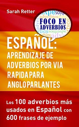 ESPAÑOL: APRENDIZAJE DE ADVERBIOS POR VIA RAPIDA PARA ANGLO PARLANTES: Los 100 adverbios mas usados en español con 600 frases de ejemplo. por Sarah Retter