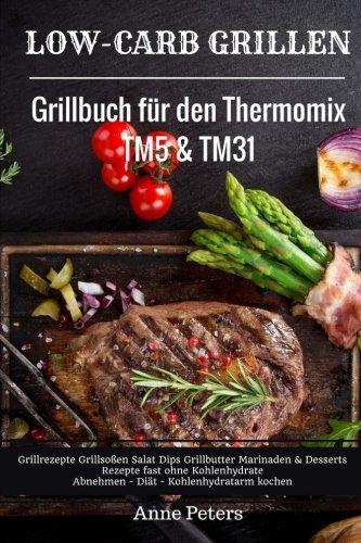 Low-Carb Grillen Grillbuch für den Thermomix TM5 & TM31 Grillrezepte Grillsoßen Salat Dips Grillbutter Marinaden & Desserts Rezepte fast ohne Kohlenhydrate Abnehmen - Diät - Kohlenhydratarm kochen