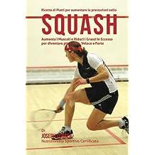 Ricette di Piatti per aumentare le prestazioni nello Squash: Aumenta i Muscoli e Riduci i Grassi in Eccesso per diventare piu Snello, Veloce e Forte