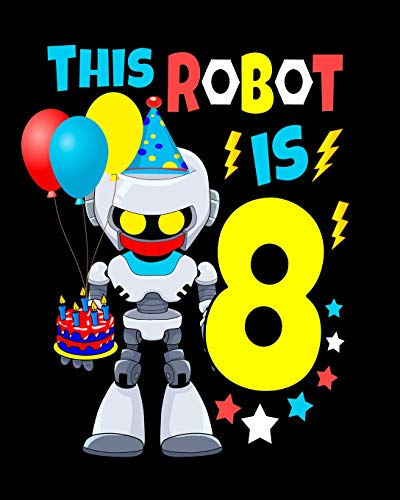 This Robot Is 8: Happy Birthday Notebook For Robot Birthday Party 8 Year Old Boys Robot Gifts 100 Pages Wide Rule Notebook 8x10
