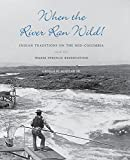 When the River Ran Wild!: Indian Traditions on the Mid-Columbia and the Warm Springs Reservation (A Samuel and Althea Stroum Book)