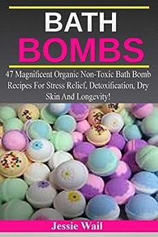 Bath Bombs: 47 Magnificent Organic Non-Toxic Bath Bomb Recipes For Stress Relief, Detoxification, Dry Skin And Longevity! (Bath Bombs, Stress Relief, Bath Bombs Recipes) (English Edition) de [Wail, Jessie]