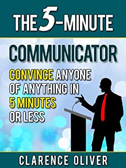 The 5-Minute Communicator: Convince Anyone Of Anything in 5 Minutes Or Less (The 5-Minutes Solutions) (English Edition) par [Oliver, Clarence]
