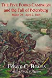 The Five Forks Campaign and the Fall of Petersburg: March 29 - April 1, 1865 by Edwin C. Bearss front cover