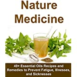 Nature Medicine: 49+ Essential Oils Recipes and Remedies to Prevent Fatigue, Illnesses, and Sicknesses: (Homemade Herbal Remedies, medicine, essential ... Vitamins, Anitbiotics) (English Edition)