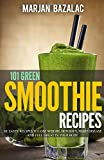 101 Green Smoothie Recipes: Tasty Recipes to Lose Weight, Detoxify, Fight Disease and feel Great in Your Body