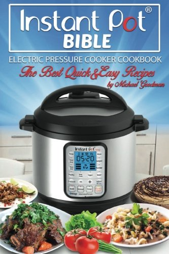 Instant Pot Bible: The New Electric Pressure Cooker Cookbook. The Best Quick And Easy Recipes