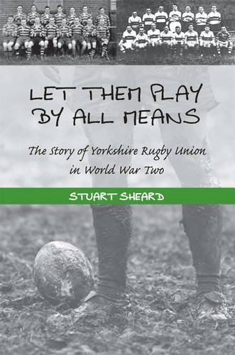Let Them Play by All Means: The Story of Yorkshire Rugby Union in World War Two por Stuart Leslie Sheard