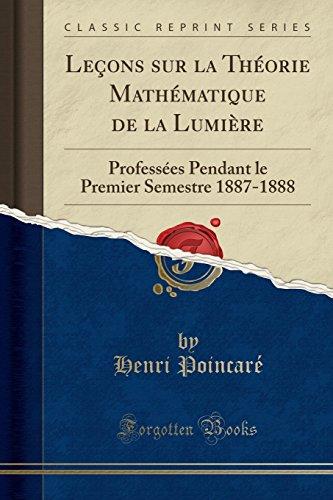 Leçons Sur La Théorie Mathématique de la Lumière: Professées Pendant Le Premier Semestre 1887-1888 (Classic Reprint)