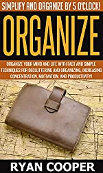 Organize: Simplify And Organize By 5 O'clock! - Organize Your Mind And Life With Fast And Simple Techniques For Decluttering And Organizing, Increasing ... Discipline, Time Management, Minimalism)