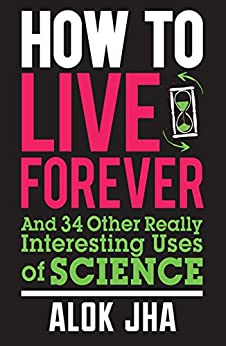 How to Live Forever: And 34 Other Really Interesting Uses of Science by [Jha, Alok]