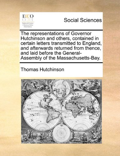 The representations of Governor Hutchinson and others, contained in certain letters transmitted to England, and afterwards returned from thence, and ... General-Assembly of the Massachusetts-Bay.