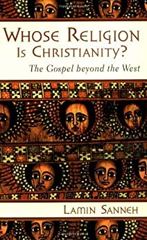Whose Religion Is Christianity?: The Gospel beyond the West by [Sanneh, Lamin]