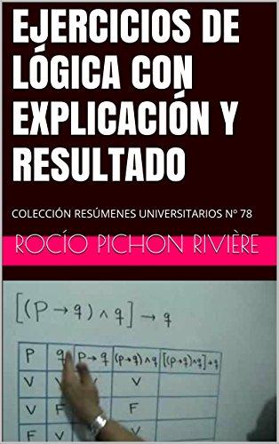 EJERCICIOS DE LÓGICA CON EXPLICACIÓN Y RESULTADO: COLECCIÓN RESÚMENES UNIVERSITARIOS Nº 78 por Rocío Pichon Rivière