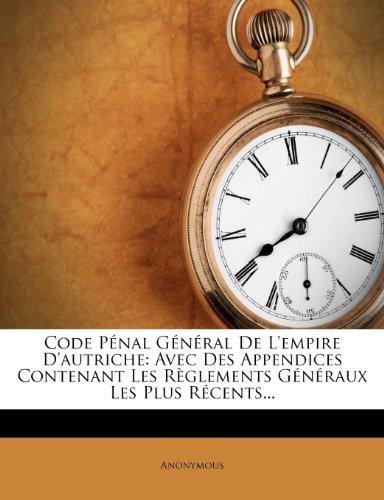 Code Pénal Général de l'Empire d'Autriche: Avec Des Appendices Contenant Les Règlements Généraux Les Plus Récents...